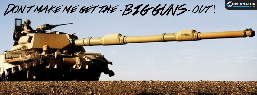 Don't Make Me Get The Big Guns Out ! Facebook Cover