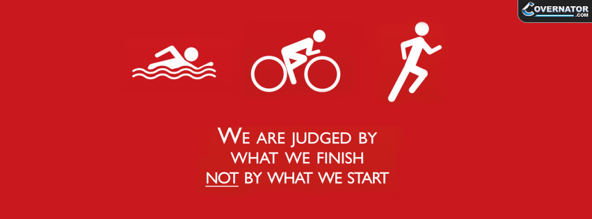 we are judged by what we finish - not by what we start Facebook cover