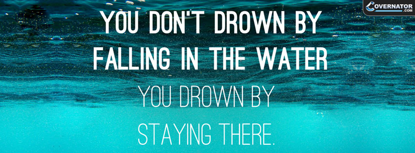 You don't drown by falling in the water, you drown by staying there Facebook cover